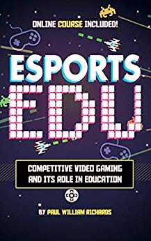 Esports in Education: Exploring Educational Value in Esports Clubs, Tournaments and Live Video Productions by Paul Richards